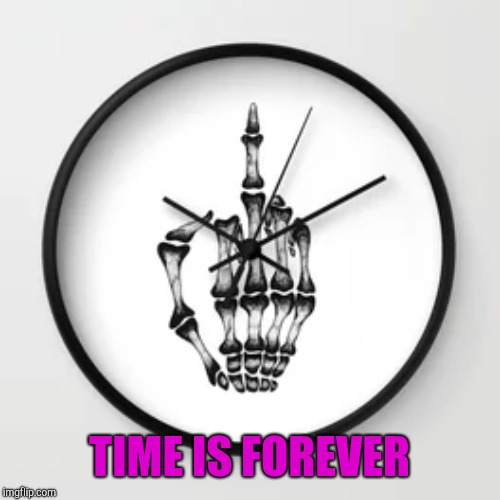 TIME IS FOREVER | made w/ Imgflip meme maker