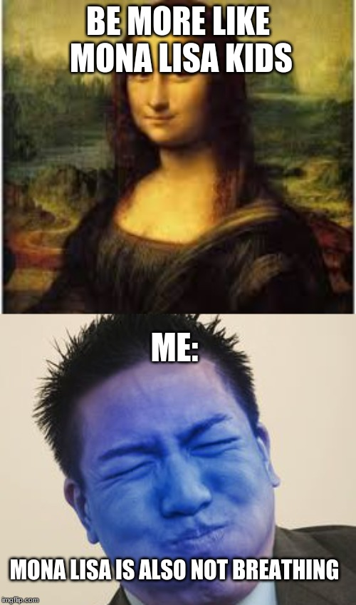 BE MORE LIKE MONA LISA KIDS ME: MONA LISA IS ALSO NOT BREATHING | image tagged in lol guy,troll | made w/ Imgflip meme maker