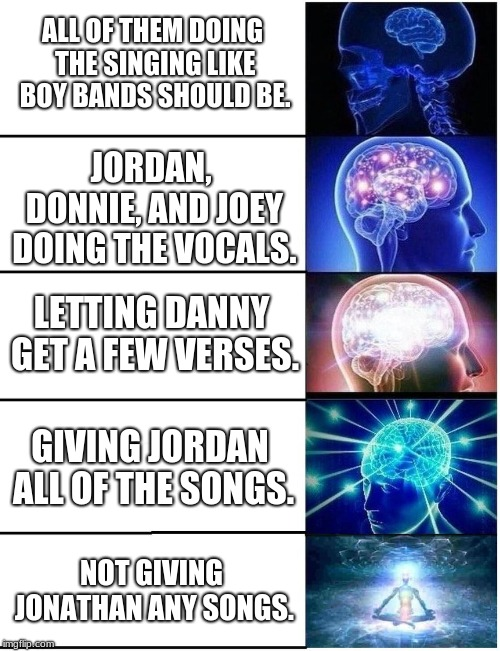 Jonathan Knight got to lead one song... one (New Kids On The Block in a nutshell). | ALL OF THEM DOING THE SINGING LIKE BOY BANDS SHOULD BE. JORDAN, DONNIE, AND JOEY DOING THE VOCALS. LETTING DANNY GET A FEW VERSES. GIVING JO | image tagged in expanding brain 5 panel,memes,funny,confused band director,80s music | made w/ Imgflip meme maker