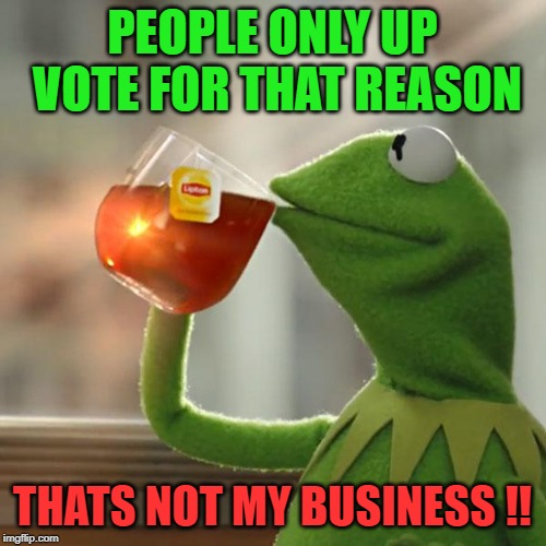 But Thats None Of My Business Meme | PEOPLE ONLY UP VOTE FOR THAT REASON THATS NOT MY BUSINESS !! | image tagged in memes,but thats none of my business,kermit the frog | made w/ Imgflip meme maker