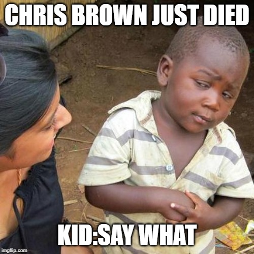 Third World Skeptical Kid Meme | CHRIS BROWN JUST DIED KID:SAY WHAT | image tagged in memes,third world skeptical kid | made w/ Imgflip meme maker