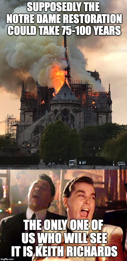 SUPPOSEDLY THE NOTRE DAME RESTORATION COULD TAKE 75-100 YEARS THE ONLY ONE OF US WHO WILL SEE IT IS KEITH RICHARDS | image tagged in memes,good fellas hilarious,notre dame fire mixtape | made w/ Imgflip meme maker