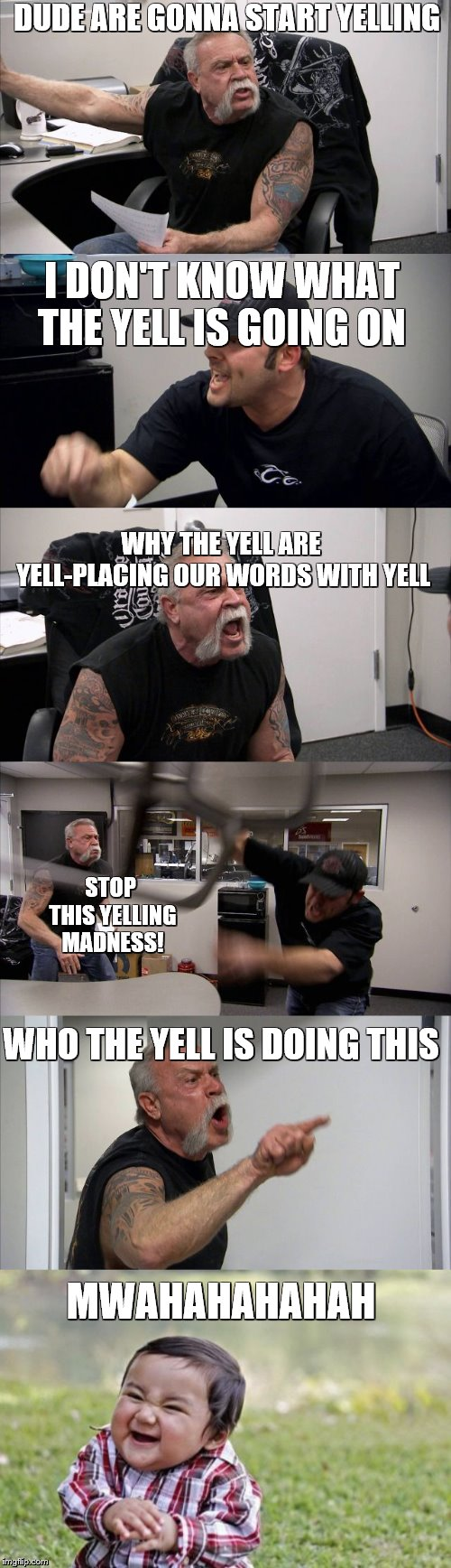 Who Is Doing This? |  DUDE ARE GONNA START YELLING; I DON'T KNOW WHAT THE YELL IS GOING ON; WHY THE YELL ARE YELL-PLACING OUR WORDS WITH YELL; STOP THIS YELLING MADNESS! WHO THE YELL IS DOING THIS; MWAHAHAHAHAH | image tagged in evil toddler,american chopper argument,yelling,bad puns are bad,what the hell,stop it | made w/ Imgflip meme maker