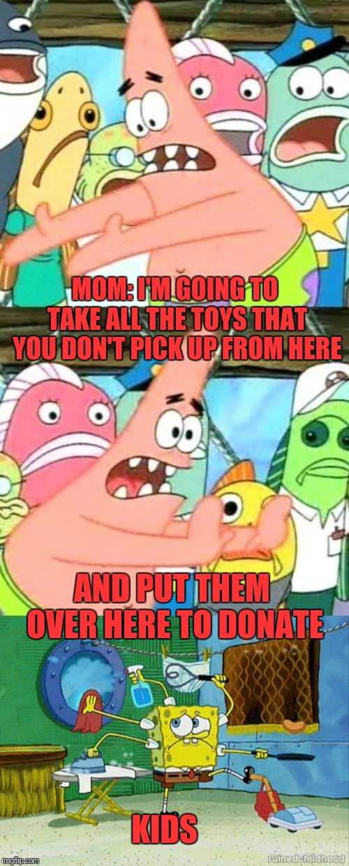 MOM: I'M GOING TO TAKE ALL THE TOYS THAT YOU DON'T PICK UP FROM HERE AND PUT THEM OVER HERE TO DONATE KIDS | image tagged in memes,put it somewhere else patrick,spongebob cleaning | made w/ Imgflip meme maker