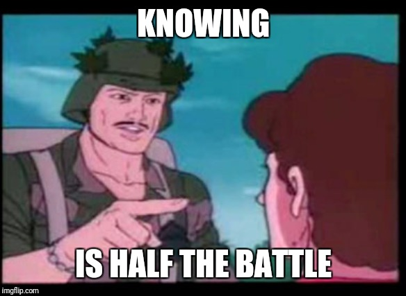 knowing is half the battle | KNOWING IS HALF THE BATTLE | image tagged in knowing is half the battle | made w/ Imgflip meme maker