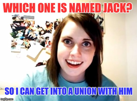 Overly Attached Girlfriend Meme | WHICH ONE IS NAMED JACK? SO I CAN GET INTO A UNION WITH HIM | image tagged in memes,overly attached girlfriend | made w/ Imgflip meme maker