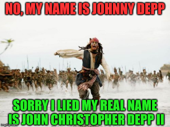 Jack Sparrow Being Chased Meme | NO, MY NAME IS JOHNNY DEPP SORRY I LIED MY REAL NAME IS JOHN CHRISTOPHER DEPP II | image tagged in memes,jack sparrow being chased | made w/ Imgflip meme maker