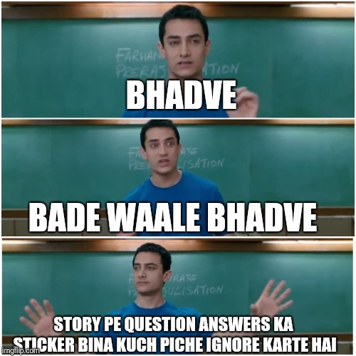 3 idiots | BHADVE STORY PE QUESTION ANSWERS KA STICKER BINA KUCH PICHE IGNORE KARTE HAI BADE WAALE BHADVE | image tagged in 3 idiots | made w/ Imgflip meme maker