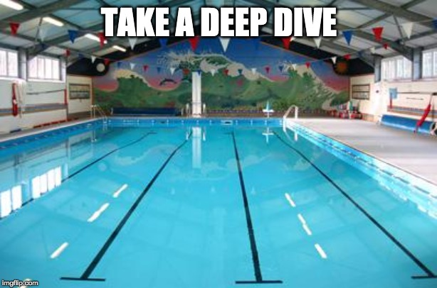 Swimming Pool | TAKE A DEEP DIVE | image tagged in swimming pool | made w/ Imgflip meme maker