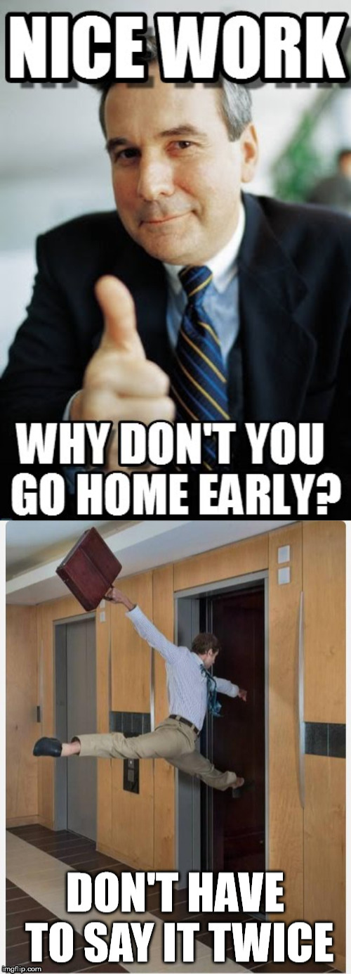 Boss tells you to leave. | image tagged in nice work,leaving,work | made w/ Imgflip meme maker