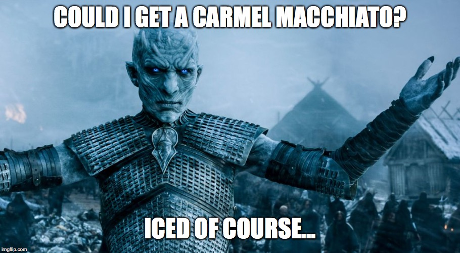 Game of Thrones Night King | COULD I GET A CARMEL MACCHIATO? ICED OF COURSE... | image tagged in game of thrones night king | made w/ Imgflip meme maker