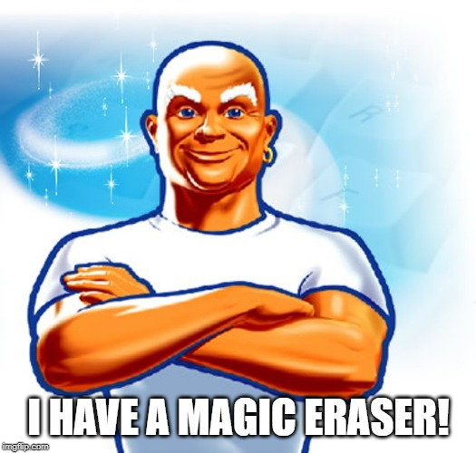 I HAVE A MAGIC ERASER! | image tagged in mr clean | made w/ Imgflip meme maker