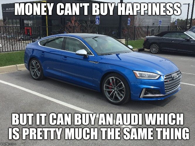 Money Can't Buy Happiness | MONEY CAN'T BUY HAPPINESS BUT IT CAN BUY AN AUDI WHICH IS PRETTY MUCH THE SAME THING | image tagged in audi,cars | made w/ Imgflip meme maker