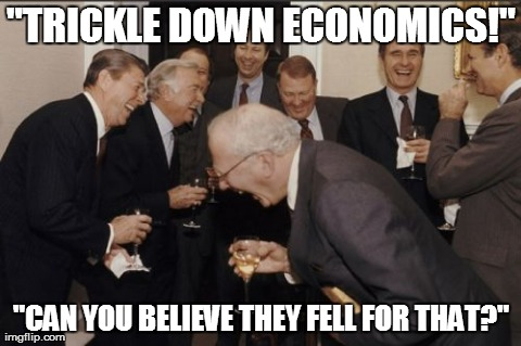 "Laughing Men In Suits Meme | ""TRICKLE DOWN ECONOMICS!"" ""CAN YOU BELIEVE THEY FELL FOR THAT?"" 
