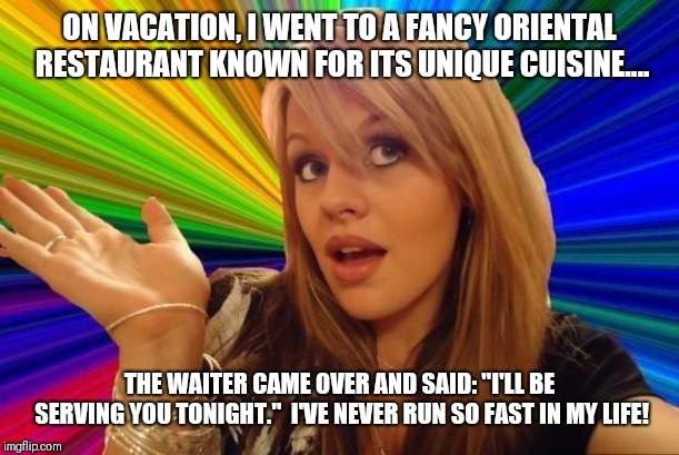 "Dumb blonde served your way.... | ON VACATION, I WENT TO A FANCY ORIENTAL RESTAURANT KNOWN FOR ITS UNIQUE CUISINE.... THE WAITER CAME OVER AND SAID: ""I'LL BE SERVING YOU TONI 
