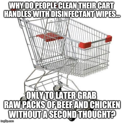 Clean shopping carts | WHY DO PEOPLE CLEAN THEIR CART HANDLES WITH DISINFECTANT WIPES... ONLY TO LATER GRAB RAW PACKS OF BEEF AND CHICKEN WITHOUT A SECOND THOUGHT? | image tagged in shopping cart | made w/ Imgflip meme maker
