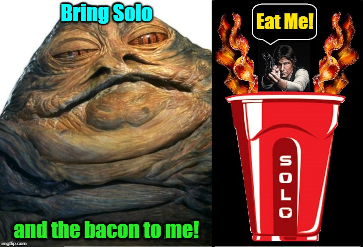 What Jabba the Hut Really Said... | Eat Me! Bring Solo and the bacon to me! | image tagged in vince vance,han solo,solo cup,bacon,jabba the hutt,star wars | made w/ Imgflip meme maker
