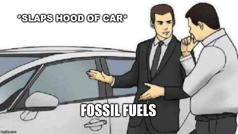 Car Salesman Slaps Roof Of Car Meme | *SLAPS HOOD OF CAR* FOSSIL FUELS | image tagged in memes,car salesman slaps roof of car | made w/ Imgflip meme maker