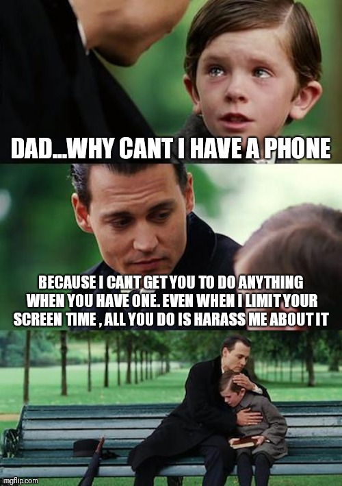 Finding Neverland Meme | DAD...WHY CANT I HAVE A PHONE BECAUSE I CANT GET YOU TO DO ANYTHING WHEN YOU HAVE ONE. EVEN WHEN I LIMIT YOUR SCREEN TIME , ALL YOU DO IS HA | image tagged in memes,finding neverland | made w/ Imgflip meme maker