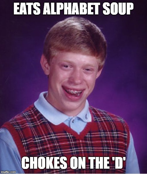 Bad Luck Brian Meme | EATS ALPHABET SOUP CHOKES ON THE 'D' | image tagged in memes,bad luck brian | made w/ Imgflip meme maker