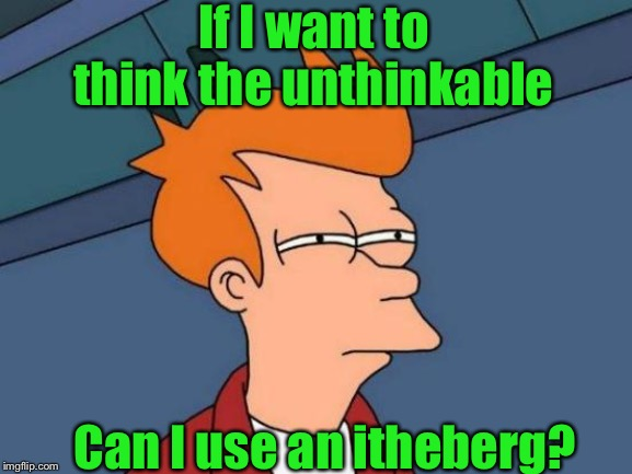 I thuthpect not | If I want to think the unthinkable Can I use an itheberg? | image tagged in futurama fry,thinking hard,unbelievable,or is it,titanic sinking,with a lisp | made w/ Imgflip meme maker