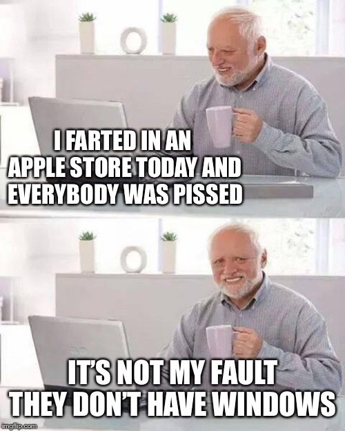 Harold gets to the core of the problem with Apple stores |  I FARTED IN AN APPLE STORE TODAY AND EVERYBODY WAS PISSED; IT'S NOT MY FAULT THEY DON'T HAVE WINDOWS | image tagged in hide the pain harold,farting,apple,shops,windows update,i need it | made w/ Imgflip meme maker