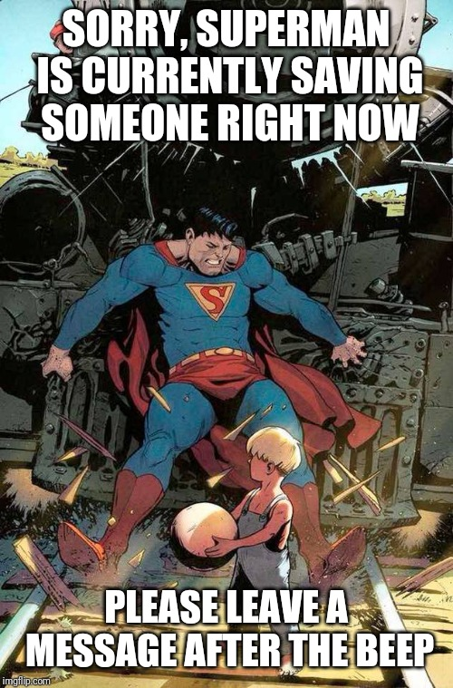 superman stopping train | SORRY, SUPERMAN IS CURRENTLY SAVING SOMEONE RIGHT NOW PLEASE LEAVE A MESSAGE AFTER THE BEEP | image tagged in superman stopping train | made w/ Imgflip meme maker
