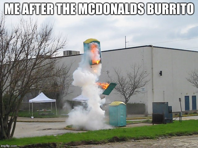 Exploding Crap Porta potty |  ME AFTER THE MCDONALDS BURRITO | image tagged in exploding crap porta potty | made w/ Imgflip meme maker