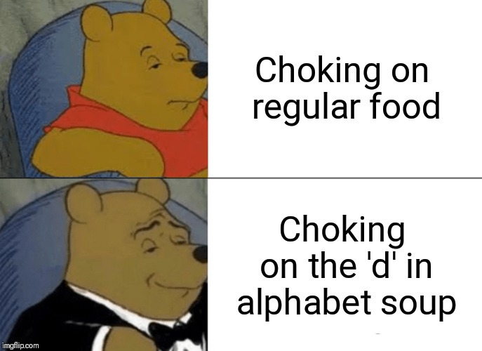 Tuxedo Winnie The Pooh Meme | Choking on regular food Choking on the 'd' in alphabet soup | image tagged in memes,tuxedo winnie the pooh | made w/ Imgflip meme maker