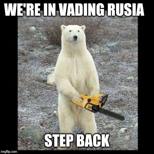 Chainsaw Bear Meme | WE'RE IN VADING RUSIA STEP BACK | image tagged in memes,chainsaw bear | made w/ Imgflip meme maker