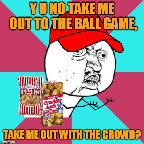 Root, root, root for the home memes. Repost Your Own Memes week, April 16 - whenever! |  Y U NO TAKE ME OUT TO THE BALL GAME, TAKE ME OUT WITH THE CROWD? | image tagged in y u no music,memes,y u no,baseball,repost your own memes week,there's no crying in baseball | made w/ Imgflip meme maker