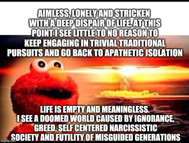 First time | AIMLESS, LONELY AND STRICKEN WITH A DEEP DISPAIR OF LIFE. AT THIS POINT I SEE LITTLE TO NO REASON TO KEEP ENGAGING IN TRIVIAL TRADITIONAL PU | image tagged in first time | made w/ Imgflip meme maker