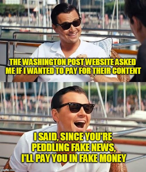 Democracy Dies in Fakeness |  THE WASHINGTON POST WEBSITE ASKED ME IF I WANTED TO PAY FOR THEIR CONTENT; I SAID, SINCE YOU'RE PEDDLING FAKE NEWS, I'LL PAY YOU IN FAKE MONEY | image tagged in memes,leonardo dicaprio wolf of wall street,washington post,news,politics,funny | made w/ Imgflip meme maker