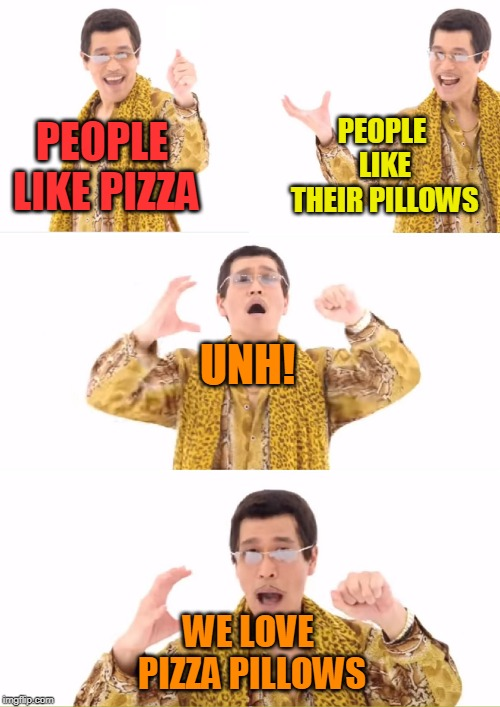 PPAP Meme | PEOPLE LIKE PIZZA WE LOVE PIZZA PILLOWS UNH! PEOPLE LIKE THEIR PILLOWS | image tagged in memes,ppap | made w/ Imgflip meme maker