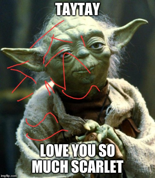 Star Wars Yoda | TAYTAY LOVE YOU SO MUCH SCARLET | image tagged in memes,star wars yoda | made w/ Imgflip meme maker