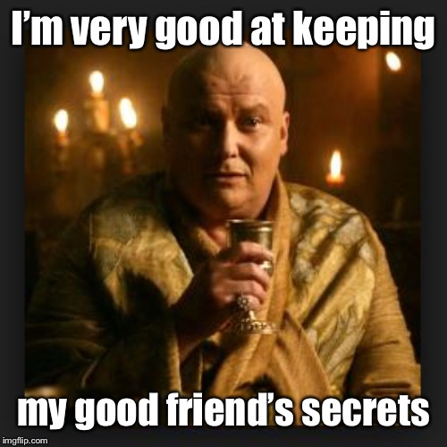 lord varys | I'm very good at keeping my good friend's secrets | image tagged in lord varys | made w/ Imgflip meme maker