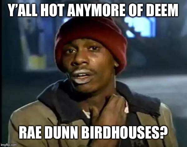 Y'all Got Any More Of That Meme | Y'ALL HOT ANYMORE OF DEEM RAE DUNN BIRDHOUSES? | image tagged in memes,y'all got any more of that | made w/ Imgflip meme maker