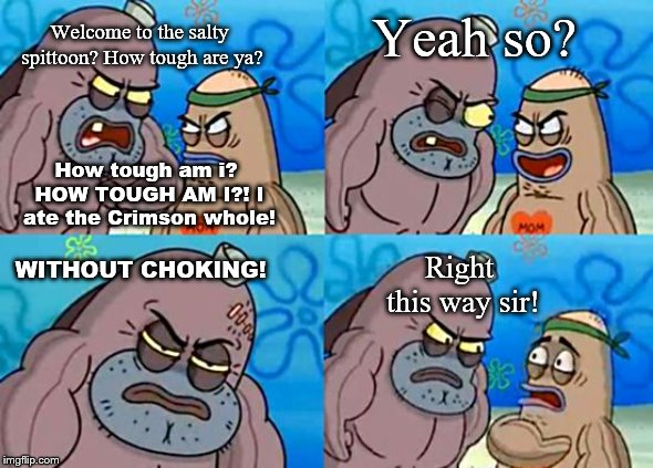 Welcome to the Salty Spitoon | Welcome to the salty spittoon? How tough are ya? How tough am i? HOW TOUGH AM I?! I ate the Crimson whole! Yeah so? WITHOUT CHOKING! Right t | image tagged in welcome to the salty spitoon | made w/ Imgflip meme maker