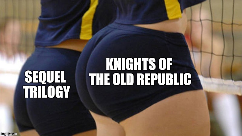 Volleyball Booty |  KNIGHTS OF THE OLD REPUBLIC; SEQUEL TRILOGY | image tagged in volleyball booty,star wars,sequels | made w/ Imgflip meme maker