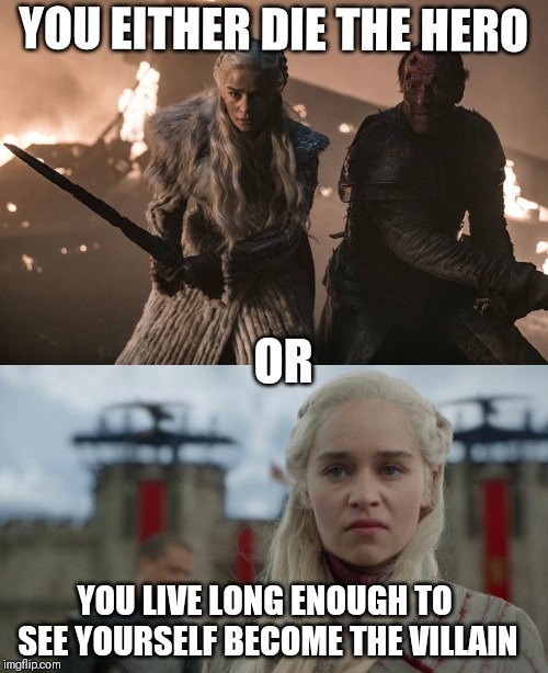 Daenerys hero or villain | YOU EITHER DIE THE HERO OR YOU LIVE LONG ENOUGH TO SEE YOURSELF BECOME THE VILLAIN | image tagged in game of thrones,daenerys,daenerys targaryen,hero,villain,iron throne | made w/ Imgflip meme maker