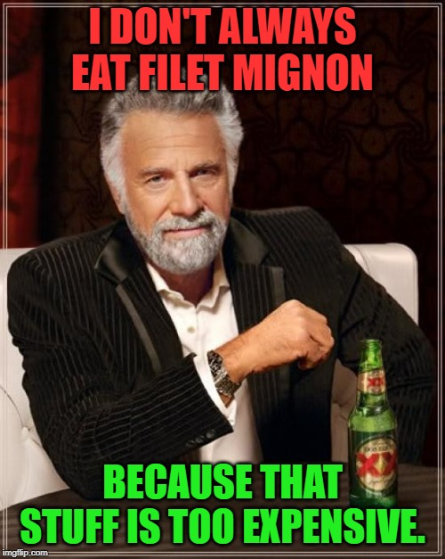 The Most Interesting Man In The World Meme | I DON'T ALWAYS EAT FILET MIGNON BECAUSE THAT STUFF IS TOO EXPENSIVE. | image tagged in memes,the most interesting man in the world,nixieknox | made w/ Imgflip meme maker