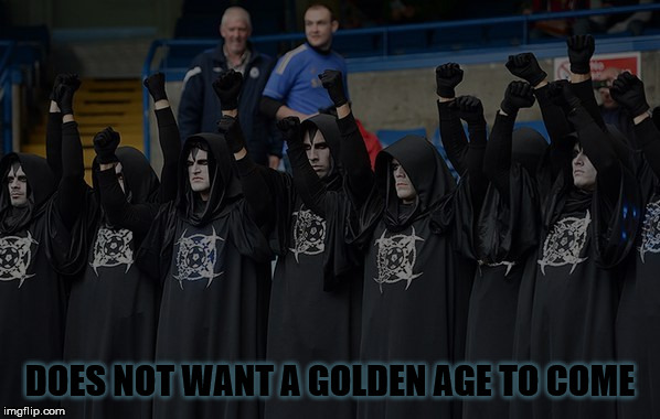 Dark age fools | DOES NOT WANT A GOLDEN AGE TO COME | image tagged in satanists,dark age,malignant narcissism,nihilism,misomania,golden age | made w/ Imgflip meme maker