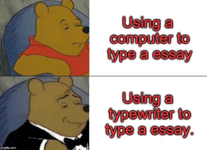 Using a computer to type a essay Using a typewriter to type a essay. | image tagged in memes,tuxedo winnie the pooh | made w/ Imgflip meme maker