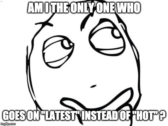 "Question Rage Face Meme |  AM I THE ONLY ONE WHO; GOES ON ""LATEST"" INSTEAD OF ""HOT"" ? 
