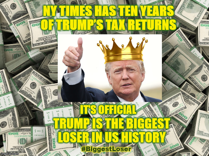 Trump Is The Biggest Loser In US History | NY TIMES HAS TEN YEARS OF TRUMP'S TAX RETURNS IT'S OFFICIAL TRUMP IS THE BIGGEST LOSER IN US HISTORY #BiggestLoser | image tagged in trumpstaxes,intrumpwetrust,trump,impeach trump,muellerreport,biggestloser | made w/ Imgflip meme maker