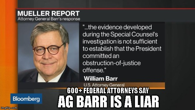 This is What Government Corruption Looks Like | 600+ FEDERAL ATTORNEYS SAY AG BARR IS A LIAR | image tagged in government corruption,impeach,criminals,liars | made w/ Imgflip meme maker