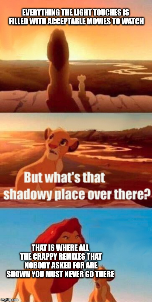 where are all these terrible movies coming from? | EVERYTHING THE LIGHT TOUCHES IS FILLED WITH ACCEPTABLE MOVIES TO WATCH THAT IS WHERE ALL THE CRAPPY REMIXES THAT NOBODY ASKED FOR ARE SHOWN  | image tagged in memes,simba shadowy place,sonic the hedgehog,dora the explorer,aladdin,dank memes | made w/ Imgflip meme maker