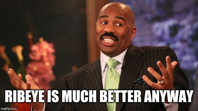 Steve Harvey Meme | RIBEYE IS MUCH BETTER ANYWAY | image tagged in memes,steve harvey | made w/ Imgflip meme maker
