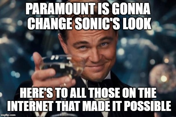 Sonic is one of those movies that you really want the villain to win | PARAMOUNT IS GONNA CHANGE SONIC'S LOOK HERE'S TO ALL THOSE ON THE INTERNET THAT MADE IT POSSIBLE | image tagged in memes,leonardo dicaprio cheers,gatsby toast,sonic the hedgehog,funny,bad movies | made w/ Imgflip meme maker