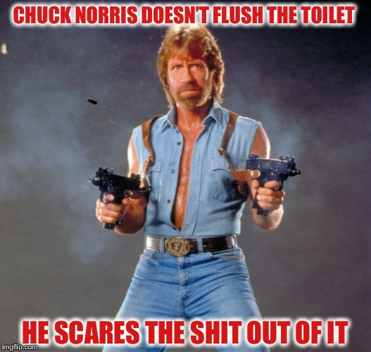 A shitty joke :) |  CHUCK NORRIS DOESN'T FLUSH THE TOILET; HE SCARES THE SHIT OUT OF IT | image tagged in memes,chuck norris guns,chuck norris | made w/ Imgflip meme maker
